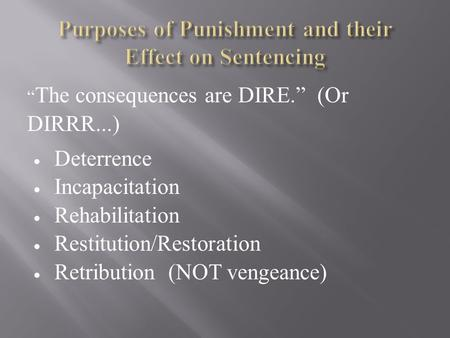 """ The consequences are DIRE."" (Or DIRRR...)  Deterrence  Incapacitation  Rehabilitation  Restitution/Restoration  Retribution (NOT vengeance)"