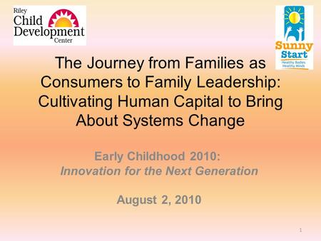 The Journey from Families as Consumers to Family Leadership: Cultivating Human Capital to Bring About Systems Change Early Childhood 2010: Innovation for.