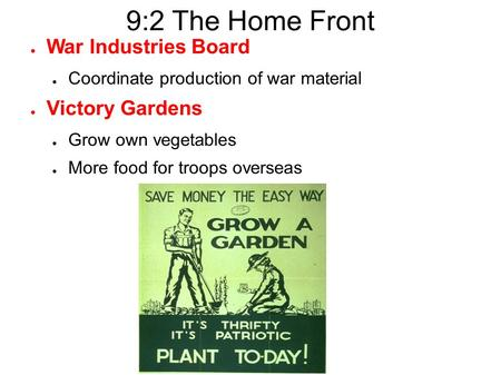 9:2 The Home Front ● War Industries Board ● Coordinate production of war material ● Victory Gardens ● Grow own vegetables ● More food for troops overseas.