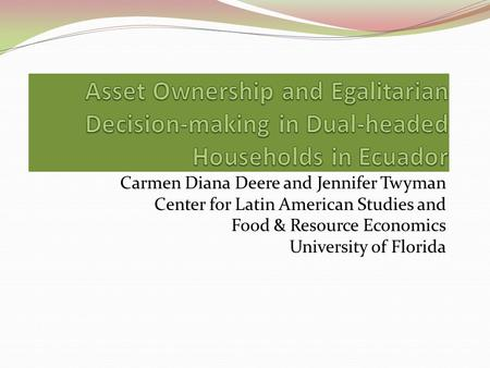 Carmen Diana Deere and Jennifer Twyman Center for Latin American Studies and Food & Resource Economics University of Florida.