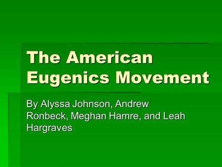 The American Eugenics Movement By Alyssa Johnson, Andrew Ronbeck, Meghan Hamre, and Leah Hargraves.