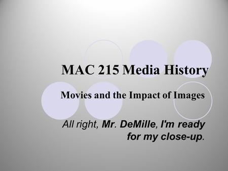 MAC 215 Media History Movies and the Impact of Images All right, Mr. DeMille, I'm ready for my close-up.