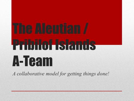 The Aleutian / Pribilof Islands A-Team A collaborative model for getting things done!