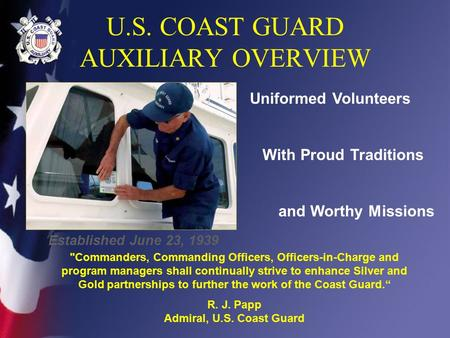 U.S. COAST GUARD AUXILIARY OVERVIEW Uniformed Volunteers With Proud Traditions and Worthy Missions Established June 23, 1939 Commanders, Commanding Officers,