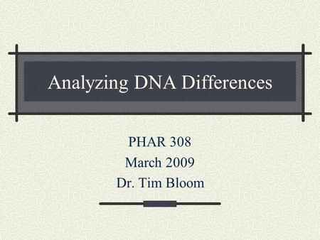 Analyzing DNA Differences PHAR 308 March 2009 Dr. Tim Bloom.
