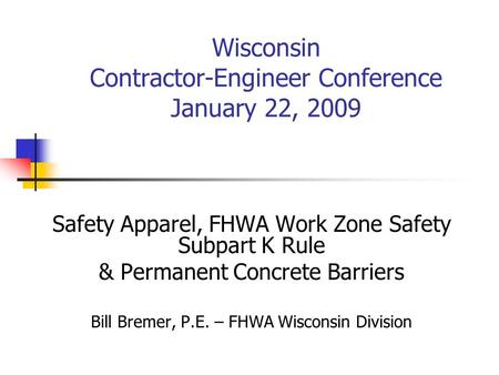 Wisconsin Contractor-Engineer Conference January 22, 2009 Safety Apparel, FHWA Work Zone Safety Subpart K Rule & Permanent Concrete Barriers Bill Bremer,