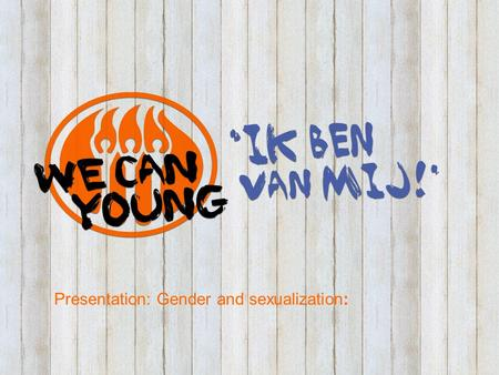Presentation: Gender and sexualization:. Purpose and focus WE CAN YOUNG campaign Increasing sexual and relational defensibility of youth : Respecting.