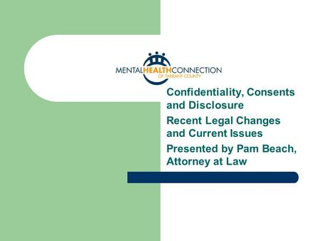 Confidentiality, Consents and Disclosure Recent Legal Changes and Current Issues Presented by Pam Beach, Attorney at Law.