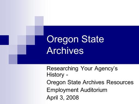 Oregon State Archives Researching Your Agency's History - Oregon State Archives Resources Employment Auditorium April 3, 2008.