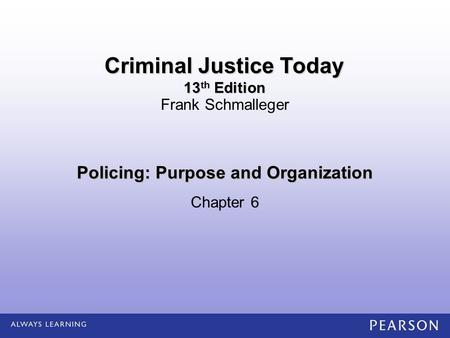 Policing: Purpose and Organization Chapter 6 Frank Schmalleger Criminal Justice Today 13 th Edition.