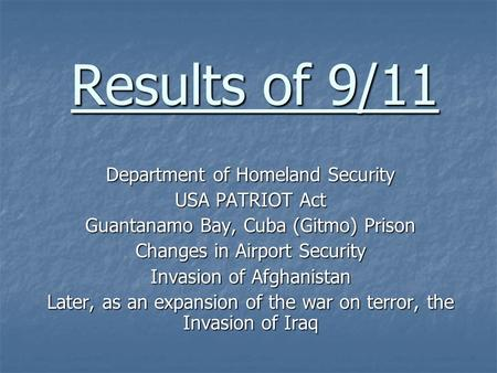 Results of 9/11 Department of Homeland Security USA PATRIOT Act Guantanamo Bay, Cuba (Gitmo) Prison Changes in Airport Security Invasion of Afghanistan.