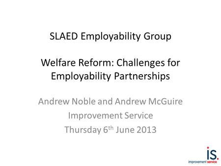 SLAED Employability Group Welfare Reform: Challenges for Employability Partnerships Andrew Noble and Andrew McGuire Improvement Service Thursday 6 th June.