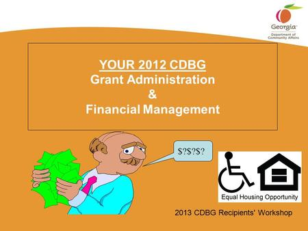 2013 CDBG Recipients' Workshop YOUR 2012 CDBG Grant Administration & Financial Management $?$?$?
