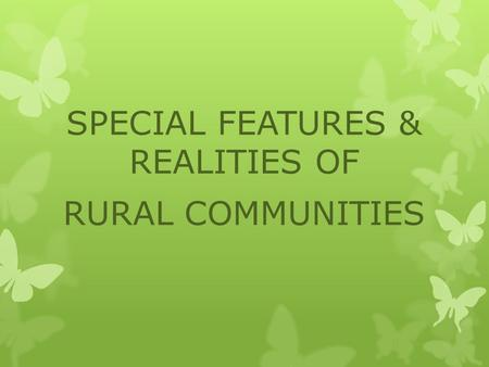 SPECIAL FEATURES & REALITIES OF RURAL COMMUNITIES.