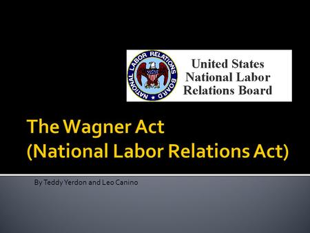 By Teddy Yerdon and Leo Canino.  Protected workers' right to unionization.  Allowed workers to strike.  Allowed employees to collectively bargain with.