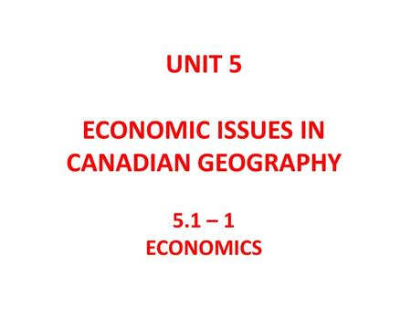 UNIT 5 ECONOMIC ISSUES IN CANADIAN GEOGRAPHY 5.1 – 1 ECONOMICS.