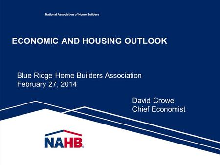 ECONOMIC AND HOUSING OUTLOOK David Crowe Chief Economist Blue Ridge Home Builders Association February 27, 2014.