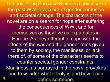 The novel The Sun Also Rises is a novel set in the post WWI era, a era of gender confusion and societal change. The characters of the novel are on a search.