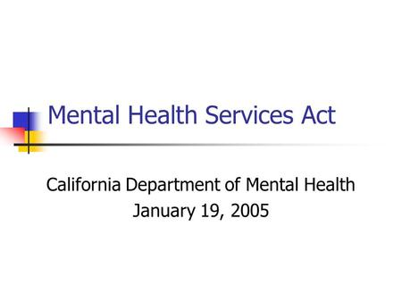 Mental Health Services Act California Department of Mental Health January 19, 2005.