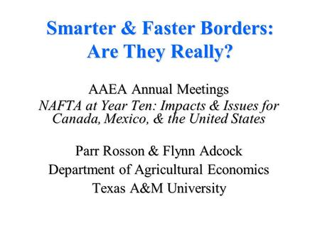 Smarter & Faster Borders: Are They Really? AAEA Annual Meetings NAFTA at Year Ten: Impacts & Issues for Canada, Mexico, & the United States Parr Rosson.