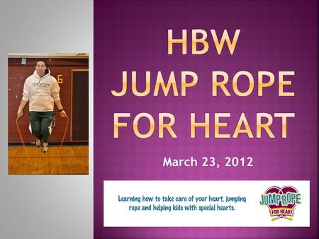 March 23, 2012.  When you do Jump Rope for Heart you are…  Helping kids with special hearts  Helping to save lives, make a difference  Helping fight.