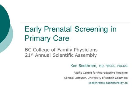 Early Prenatal Screening in Primary Care BC College of Family Physicians 21 st Annual Scientific Assembly Ken Seethram, MD, FRCSC, FACOG Pacific Centre.