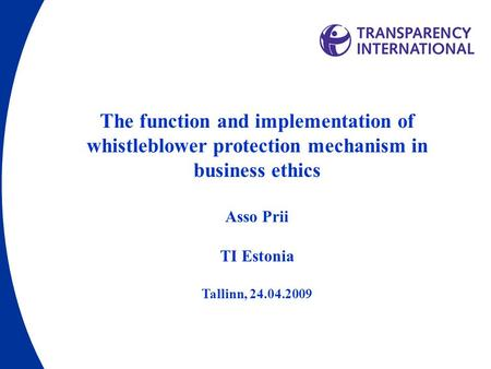 The function and implementation of whistleblower protection mechanism in business ethics Asso Prii TI Estonia Tallinn, 24.04.2009.