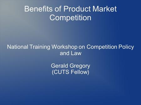 Benefits of Product Market Competition National Training Workshop on Competition Policy and Law Gerald Gregory (CUTS Fellow)