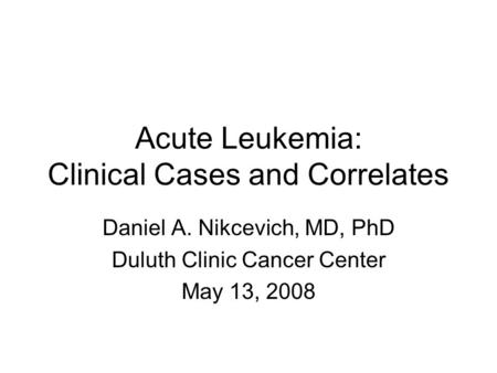 Acute Leukemia: Clinical Cases and Correlates Daniel A. Nikcevich, MD, PhD Duluth Clinic Cancer Center May 13, 2008.