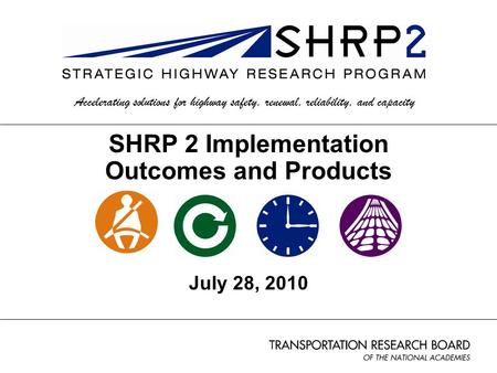1 SHRP 2 Implementation Outcomes and Products July 28, 2010 Accelerating solutions for highway safety, renewal, reliability, and capacity.