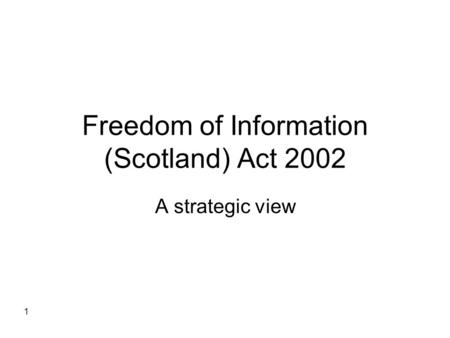1 Freedom of Information (Scotland) Act 2002 A strategic view.