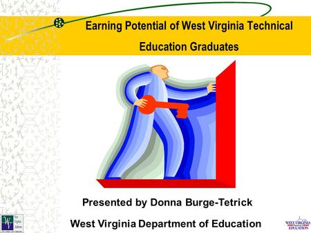 Earning Potential of West Virginia Technical Education Graduates Presented by Donna Burge-Tetrick West Virginia Department of Education.