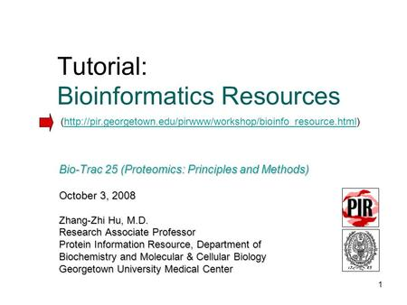 1 Bio-Trac 25 (Proteomics: Principles and Methods) October 3, 2008 Zhang-Zhi Hu, M.D. Research Associate Professor Protein Information Resource, Department.