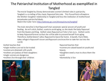 The Patriarchal Institution of Motherhood as exemplified in Tangled The movie Tangled by Disney demonstrates women's limited roles in patriarchy. Tangled.