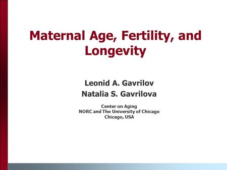 Maternal Age, Fertility, and Longevity Leonid A. Gavrilov Natalia S. Gavrilova Center on Aging NORC and The University of Chicago Chicago, USA.
