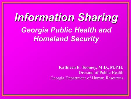Information Sharing Kathleen E. Toomey, M.D., M.P.H. Division of Public Health Georgia Department of Human Resources Georgia Public Health and Homeland.