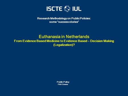 "Public Policy PhD Course Research Methodology on Public Policies: some ""success stories"" Euthanasia in Netherlands From Evidence Based Medicine to Evidence."
