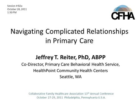 Navigating Complicated Relationships in Primary Care Jeffrey T. Reiter, PhD, ABPP Co-Director, Primary Care Behavioral Health Service, HealthPoint Community.