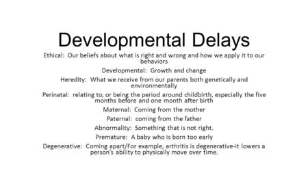Developmental Delays Ethical: Our beliefs about what is right and wrong and how we apply it to our behaviors Developmental: Growth and change Heredity: