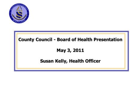 County Council - Board of Health Presentation May 3, 2011 Susan Kelly, Health Officer.