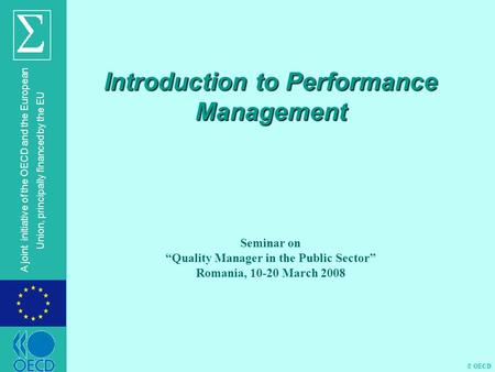 "© OECD A joint initiative of the OECD and the European Union, principally financed by the EU Introduction to Performance Management Seminar on ""Quality."