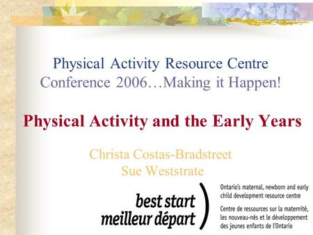 Physical Activity Resource Centre Conference 2006…Making it Happen! Physical Activity and the Early Years Christa Costas-Bradstreet Sue Weststrate.
