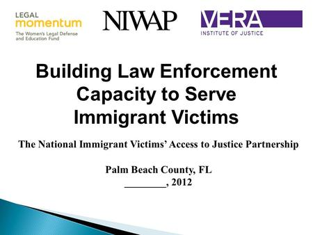Building Law Enforcement Capacity to Serve Immigrant Victims The National Immigrant Victims' Access to Justice Partnership Palm Beach County, FL ________,