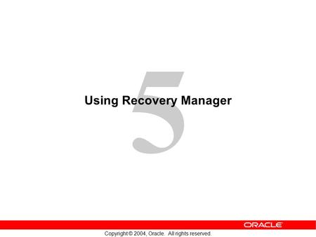 5 Copyright © 2004, Oracle. All rights reserved. Using Recovery Manager.