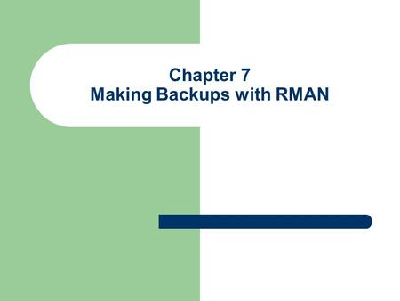 Chapter 7 Making Backups with RMAN. Objectives Explain backup sets and image copies RMAN Backup modes' Types of files backed up Backup destinations Specifying.