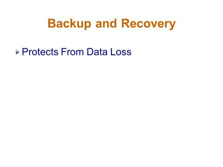 Backup and Recovery Protects From Data Loss. Backup and Recovery Protects From Data Loss Provides for Media Recovery.