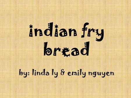 Indian fry bread by: linda ly & emily nguyen. description Native American food found throughout the United States A flat dough shaped like a Frisbee and.