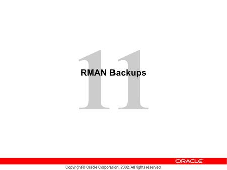 11 Copyright © Oracle Corporation, 2002. All rights reserved. RMAN Backups.