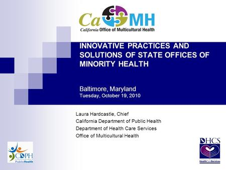 INNOVATIVE PRACTICES AND SOLUTIONS OF STATE OFFICES OF MINORITY HEALTH Baltimore, Maryland Tuesday, October 19, 2010 Laura Hardcastle, Chief California.