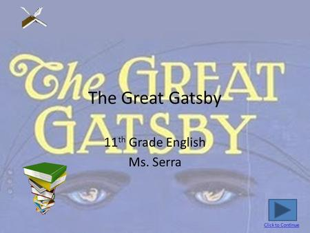 The Great Gatsby 11 th Grade English Ms. Serra Click to Continue.